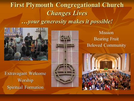First Plymouth Congregational Church Changes Lives … your generosity makes it possible! Extravagant Welcome Worship Spiritual Formation Mission Bearing.