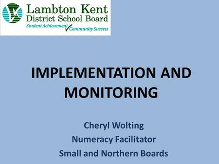 IMPLEMENTATION AND MONITORING Cheryl Wolting Numeracy Facilitator Small and Northern Boards.
