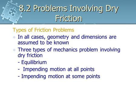 8.2 Problems Involving Dry Friction Types of Friction Problems In all cases, geometry and dimensions are assumed to be known Three types of mechanics problem.