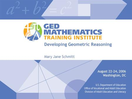 Developing Geometric Reasoning Mary Jane Schmitt August 22–24, 2006 Washington, DC.