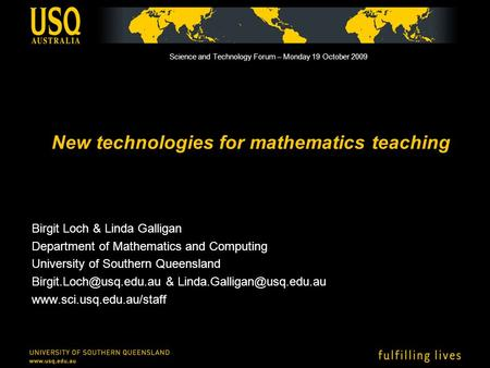 New technologies for mathematics teaching Birgit Loch & Linda Galligan Department of Mathematics and Computing University of Southern Queensland