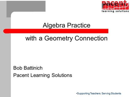 Supporting Teachers. Serving Students Algebra Practice with a Geometry Connection Bob Battinich Pacent Learning Solutions.