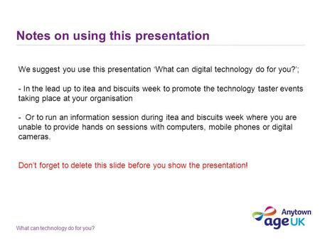 What can technology do for you? Notes on using this presentation We suggest you use this presentation 'What can digital technology do for you?'; - In the.