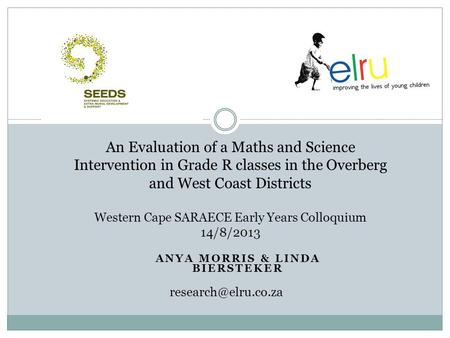 ANYA MORRIS & LINDA BIERSTEKER An Evaluation of a Maths and Science Intervention in Grade R classes in the Overberg and West Coast Districts Western Cape.