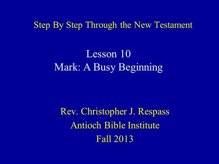 Step By Step Through the New Testament Rev. Christopher J. Respass Antioch Bible Institute Fall 2013 Lesson 10 Mark: A Busy Beginning.