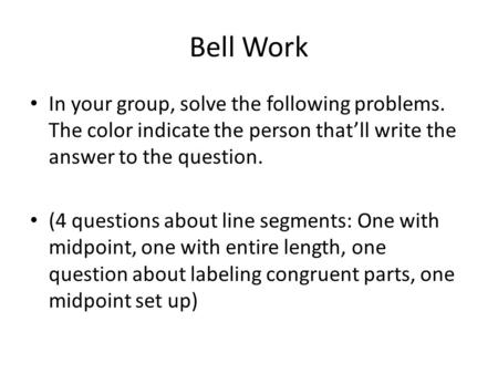 Bell Work In your group, solve the following problems. The color indicate the person that'll write the answer to the question. (4 questions about line.