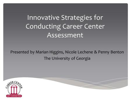 Innovative Strategies for Conducting Career Center Assessment Presented by Marian Higgins, Nicole Lechene & Penny Benton The University of Georgia.