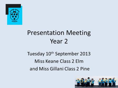 Presentation Meeting Year 2 Tuesday 10 th September 2013 Miss Keane Class 2 Elm and Miss Gillani Class 2 Pine.