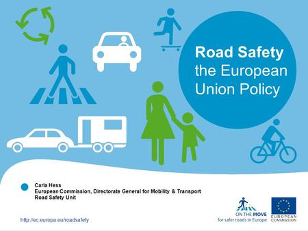  Road Safety the European Union Policy Carla Hess European Commission, Directorate General for Mobility & Transport Road.