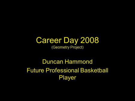 Career Day 2008 (Geometry Project) Duncan Hammond Future Professional Basketball Player.