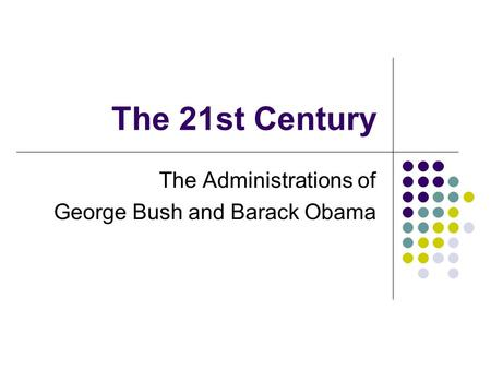 The 21st Century The Administrations of George Bush and Barack Obama.