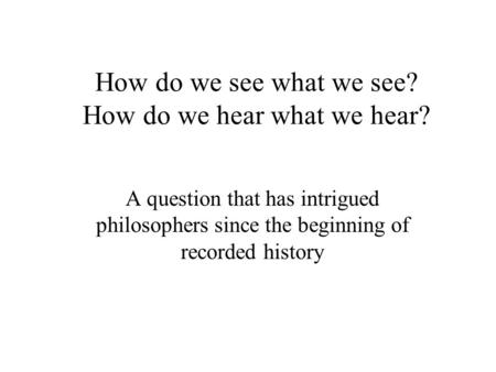 How do we see what we see? How do we hear what we hear? A question that has intrigued philosophers since the beginning of recorded history.