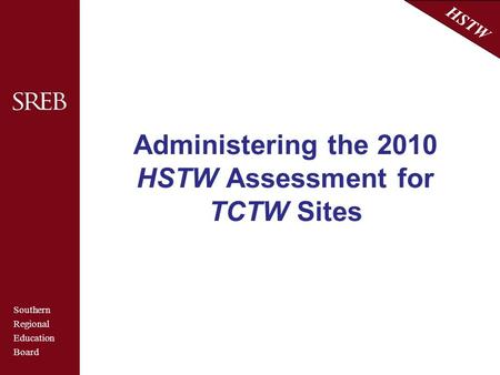 Southern Regional Education Board HSTW Administering the 2010 HSTW Assessment for TCTW Sites.