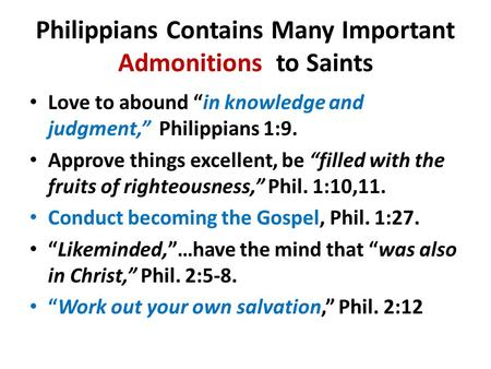"Philippians Contains Many Important Admonitions to Saints Love to abound ""in knowledge and judgment,"" Philippians 1:9. Approve things excellent, be ""filled."