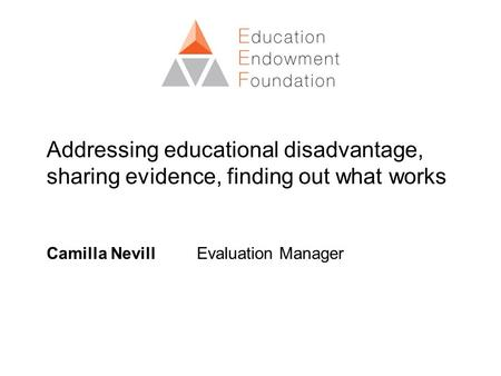 Addressing educational disadvantage, sharing evidence, finding out what works Camilla Nevill Evaluation Manager.
