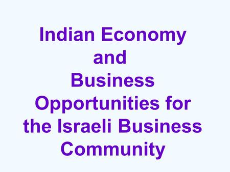 <strong>Indian</strong> Economy and Business Opportunities for the Israeli Business Community.