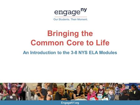 EngageNY.org Bringing the Common Core to Life An Introduction to the 3-8 NYS ELA Modules.