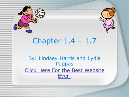 Chapter 1.4 – 1.7 By: Lindsey Harris and Lydia Pappas Click Here For the Best Website Ever!