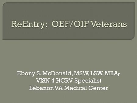 Ebony S. McDonald, MSW, LSW, MBA p VISN 4 HCRV Specialist Lebanon VA Medical Center.