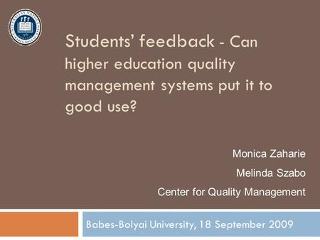 Students' feedback - Can higher education quality management systems put it to good use? Babes-Bolyai University, 18 September 2009 Monica Zaharie Melinda.