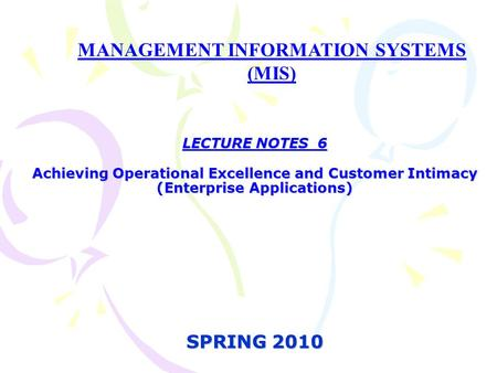 LECTURE NOTES 6 Achieving Operational Excellence and Customer Intimacy (Enterprise Applications) SPRING 2010 MANAGEMENT INFORMATION SYSTEMS (MIS)