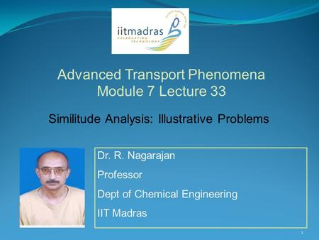 Dr. R. Nagarajan Professor Dept of Chemical Engineering IIT Madras Advanced Transport Phenomena Module 7 Lecture 33 1 Similitude Analysis: Illustrative.