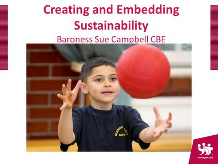 Creating and Embedding Sustainability Baroness Sue Campbell CBE.