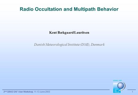 2 nd GRAS SAF User Workshop 1 Radio Occultation and Multipath Behavior Kent Bækgaard Lauritsen Danish Meteorological Institute (DMI), Denmark 2 nd GRAS.