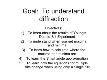 Goal: To understand diffraction Objectives: 1)To learn about the results of Young's Double Slit Experiment 2)To understand when you get maxima and minima.
