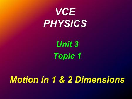 VCE PHYSICS Unit 3 Topic 1 Motion in 1 & <strong>2</strong> Dimensions.