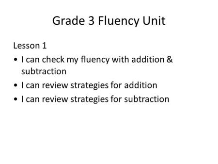 Grade 3 Fluency Unit Lesson 1 I can check my fluency with addition & subtraction I can review strategies for addition I can review strategies for subtraction.