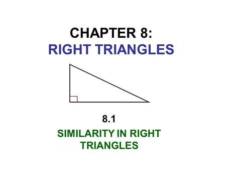 CHAPTER 8: RIGHT TRIANGLES 8.1 SIMILARITY IN RIGHT TRIANGLES.