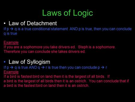 Laws of Logic Law of Detachment If p  q is a true conditional statement AND p is true, then you can conclude q is true Example If you are a sophomore.