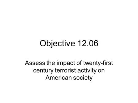 Objective 12.06 Assess the impact of twenty-first century terrorist activity on American society.