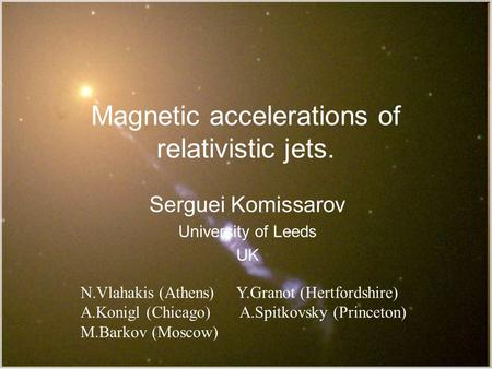 Magnetic accelerations of relativistic jets. Serguei Komissarov University of Leeds UK TexPoint fonts used in EMF. Read the TexPoint manual before you.