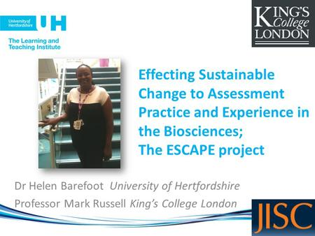 Effecting Sustainable Change to Assessment Practice and Experience in the Biosciences; The ESCAPE project Dr Helen Barefoot University of Hertfordshire.