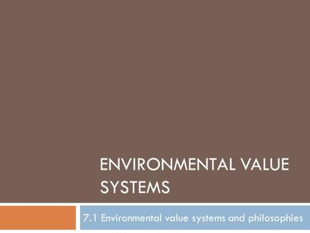 ENVIRONMENTAL VALUE SYSTEMS 7.1 Environmental value systems and philosophies.