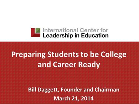 Preparing Students to be College and Career Ready Bill Daggett, Founder and Chairman March 21, 2014.