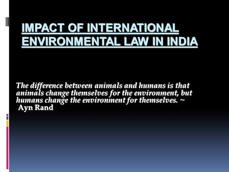 IMPACT OF INTERNATIONAL ENVIRONMENTAL LAW IN INDIA The difference between animals and humans is that animals change themselves for the environment, but.