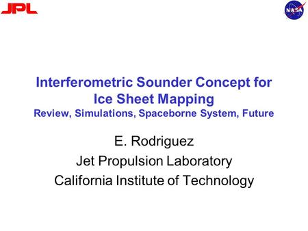 Interferometric Sounder Concept for Ice Sheet Mapping Review, Simulations, Spaceborne System, Future E. Rodriguez Jet Propulsion Laboratory California.