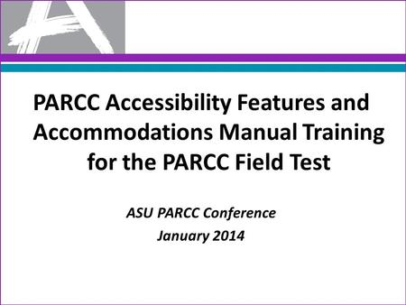 PARCC Accessibility Features and Accommodations Manual Training for the PARCC Field Test ASU PARCC Conference January 2014.