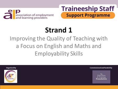 Strand 1 Improving the Quality of Teaching with a Focus on English and Maths and Employability Skills Commissioned and funded byOrganised by.