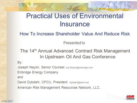 JUNE 2007 Practical Uses of Environmental Insurance How To Increase Shareholder Value And Reduce Risk Presented to The 14 th Annual Advanced Contract Risk.