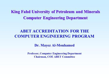 ABET ACCREDITATION FOR THE COMPUTER ENGINEERING PROGRAM Dr. Mayez Al-Mouhamed Professor, Computer Engineering Department Chairman, COE ABET Committee King.