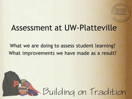 Assessment at UW-Platteville What we are doing to assess student learning? What improvements we have made as a result?