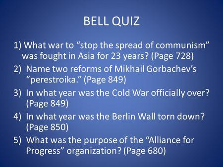 "BELL QUIZ 1) What war to ""stop the spread of communism"" was fought in Asia for 23 years? (Page 728) 2)Name two reforms of Mikhail Gorbachev's ""perestroika."""