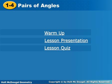 Holt McDougal Geometry 1-4 Pairs of Angles 1-4 Pairs of Angles Holt Geometry Warm Up Warm Up Lesson Presentation Lesson Presentation Lesson Quiz Lesson.