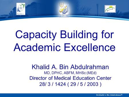 Capacity Building for Academic Excellence Khalid A. Bin Abdulrahman MD, DPHC, ABFM, MHSc (MEd) Director of Medical Education Center 28/ 3 / 1424 ( 29 /