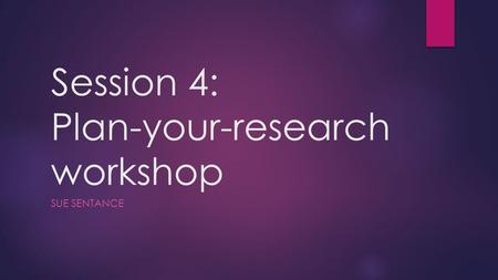 Session 4: Plan-your-research workshop SUE SENTANCE.