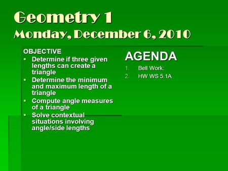 Geometry 1 Monday, December 6, 2010 OBJECTIVE  Determine if three given lengths can create a triangle  Determine the minimum and maximum length of a.